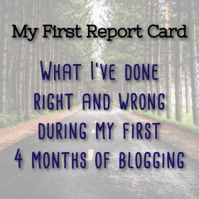 My First Report Card: What I've Done Right and Wrong During My First 4 Months of Blogging