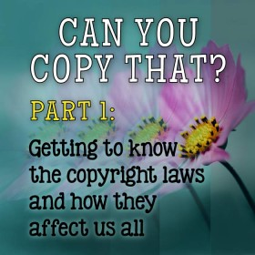 Can You Copy That? Part 1: Getting to know the copyright laws and how they affect us all