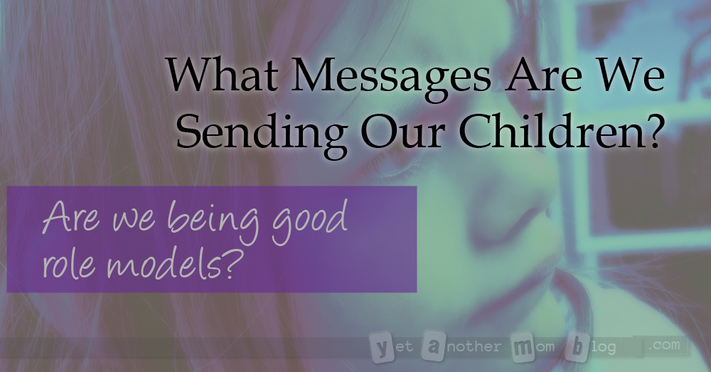 What Messages Are We Sending Our Children? Are we being good role models?